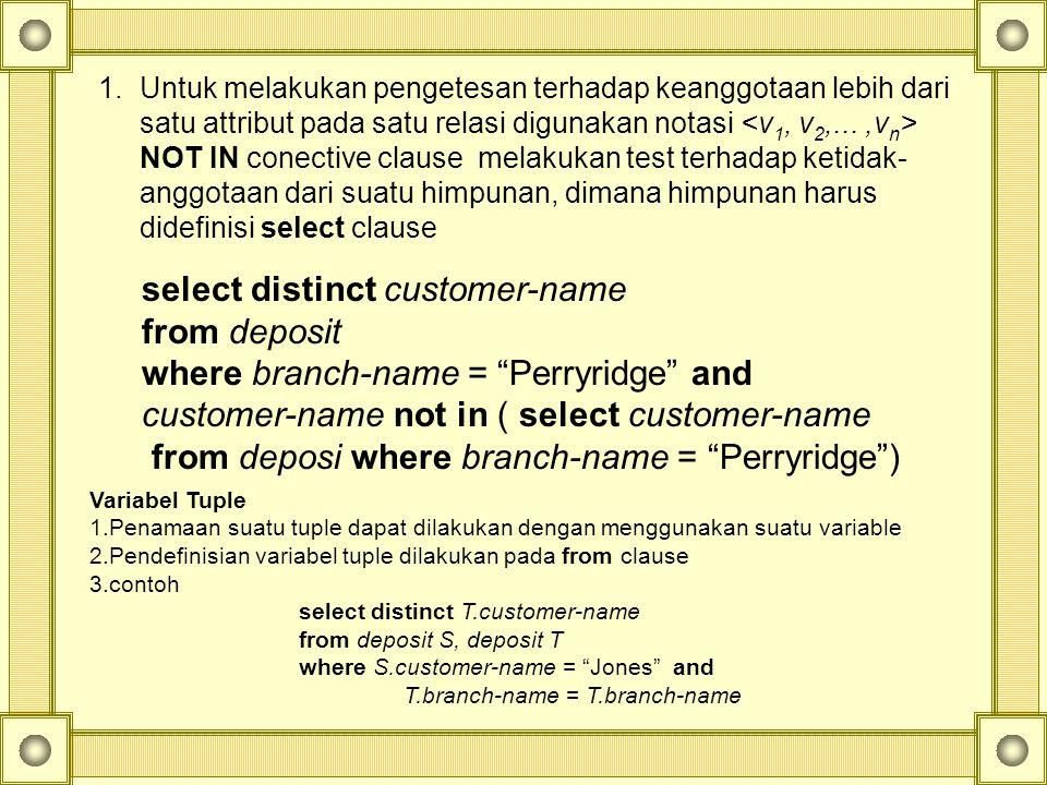 1.Untuk melakukan pengetesan terhadap keanggotaan lebih dari satu attribut pada satu relasi digunakan notasi NOT IN conective clause melakukan test terhadap ketidak- anggotaan dari suatu himpunan, dimana himpunan harus didefinisi select clause select distinct customer-name from deposit where branch-name = Perryridge and customer-name not in ( select customer-name from deposi where branch-name = Perryridge ) Variabel Tuple 1.Penamaan suatu tuple dapat dilakukan dengan menggunakan suatu variable 2.Pendefinisian variabel tuple dilakukan pada from clause 3.contoh select distinct T.customer-name from deposit S, deposit T where S.customer-name = Jones and T.branch-name = T.branch-name