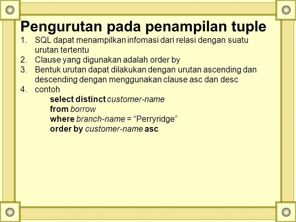 Pengurutan pada penampilan tuple 1.SQL dapat menampilkan infomasi dari relasi dengan suatu urutan tertentu 2.Clause yang digunakan adalah order by 3.Bentuk urutan dapat dilakukan dengan urutan ascending dan descending dengan menggunakan clause asc dan desc 4.contoh select distinct customer-name from borrow where branch-name = Perryridge order by customer-name asc