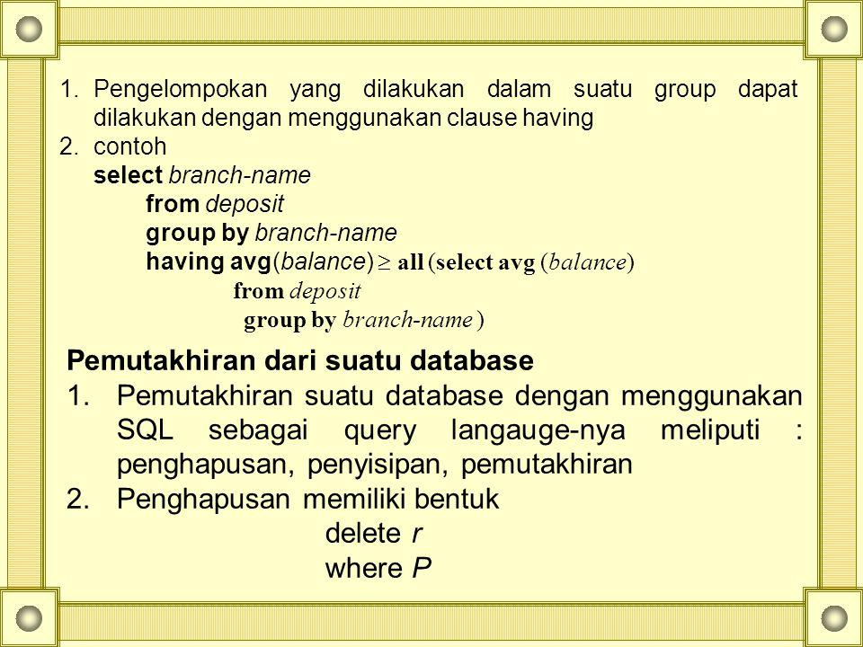 1.Pengelompokan yang dilakukan dalam suatu group dapat dilakukan dengan menggunakan clause having 2.contoh select branch-name from deposit group by branch-name having avg(balance)  all (select avg (balance) from deposit group by branch-name ) Pemutakhiran dari suatu database 1.Pemutakhiran suatu database dengan menggunakan SQL sebagai query langauge-nya meliputi : penghapusan, penyisipan, pemutakhiran 2.Penghapusan memiliki bentuk delete r where P