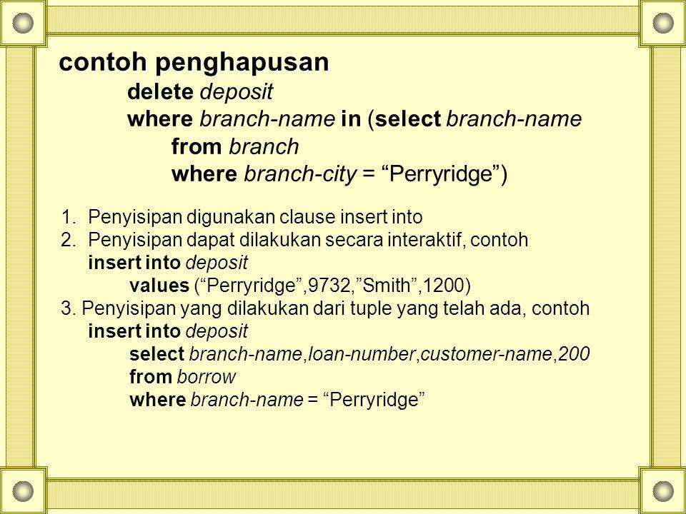 contoh penghapusan delete deposit where branch-name in (select branch-name from branch where branch-city = Perryridge ) 1.Penyisipan digunakan clause insert into 2.Penyisipan dapat dilakukan secara interaktif, contoh insert into deposit values ( Perryridge ,9732, Smith ,1200) 3.