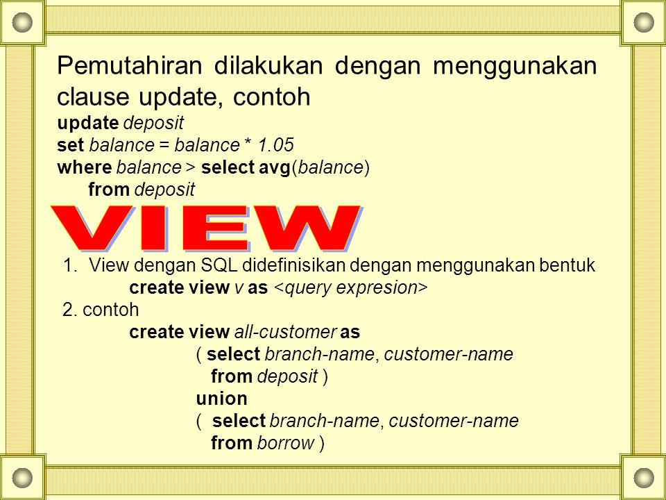 Pemutahiran dilakukan dengan menggunakan clause update, contoh update deposit set balance = balance * 1.05 where balance > select avg(balance) from deposit 1.View dengan SQL didefinisikan dengan menggunakan bentuk create view v as 2.
