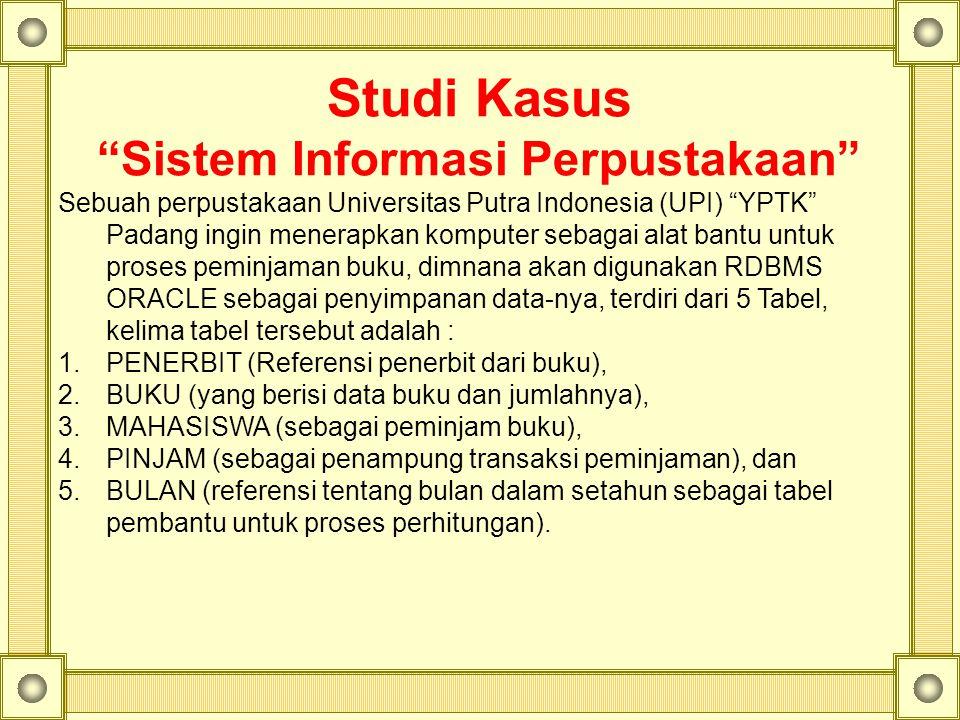 Studi Kasus Sistem Informasi Perpustakaan Sebuah perpustakaan Universitas Putra Indonesia (UPI) YPTK Padang ingin menerapkan komputer sebagai alat bantu untuk proses peminjaman buku, dimnana akan digunakan RDBMS ORACLE sebagai penyimpanan data-nya, terdiri dari 5 Tabel, kelima tabel tersebut adalah : 1.PENERBIT (Referensi penerbit dari buku), 2.BUKU (yang berisi data buku dan jumlahnya), 3.MAHASISWA (sebagai peminjam buku), 4.PINJAM (sebagai penampung transaksi peminjaman), dan 5.BULAN (referensi tentang bulan dalam setahun sebagai tabel pembantu untuk proses perhitungan).