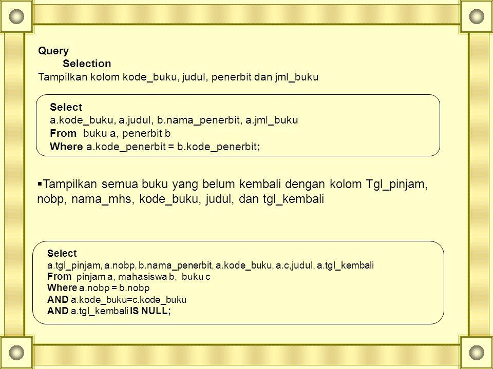 Query Selection Tampilkan kolom kode_buku, judul, penerbit dan jml_buku Select a.kode_buku, a.judul, b.nama_penerbit, a.jml_buku From buku a, penerbit b Where a.kode_penerbit = b.kode_penerbit;  Tampilkan semua buku yang belum kembali dengan kolom Tgl_pinjam, nobp, nama_mhs, kode_buku, judul, dan tgl_kembali Select a.tgl_pinjam, a.nobp, b.nama_penerbit, a.kode_buku, a.c,judul, a.tgl_kembali From pinjam a, mahasiswa b, buku c Where a.nobp = b.nobp AND a.kode_buku=c.kode_buku AND a.tgl_kembali IS NULL;