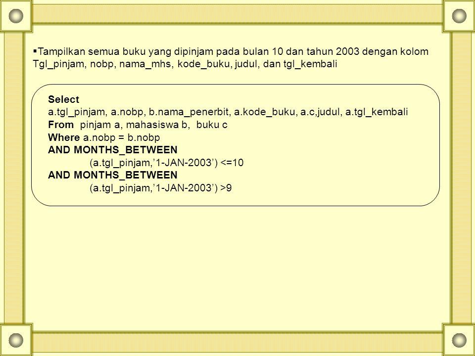  Tampilkan semua buku yang dipinjam pada bulan 10 dan tahun 2003 dengan kolom Tgl_pinjam, nobp, nama_mhs, kode_buku, judul, dan tgl_kembali Select a.tgl_pinjam, a.nobp, b.nama_penerbit, a.kode_buku, a.c,judul, a.tgl_kembali From pinjam a, mahasiswa b, buku c Where a.nobp = b.nobp AND MONTHS_BETWEEN (a.tgl_pinjam,'1-JAN-2003') <=10 AND MONTHS_BETWEEN (a.tgl_pinjam,'1-JAN-2003') >9