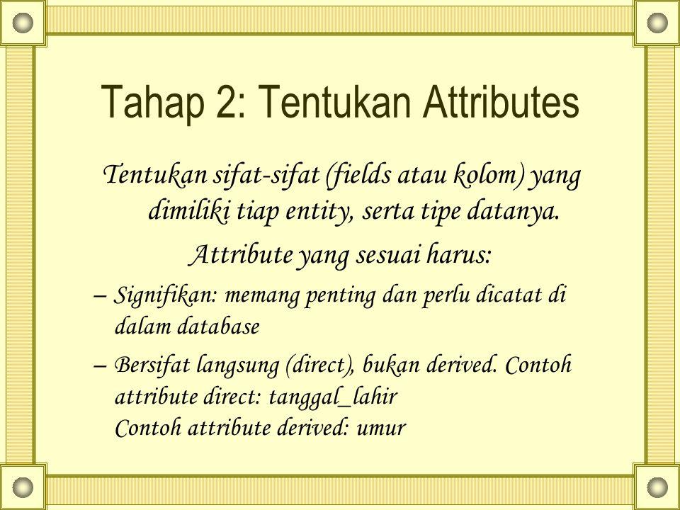 Tahap 2: Tentukan Attributes Tentukan sifat-sifat (fields atau kolom) yang dimiliki tiap entity, serta tipe datanya. Attribute yang sesuai harus: –Sig