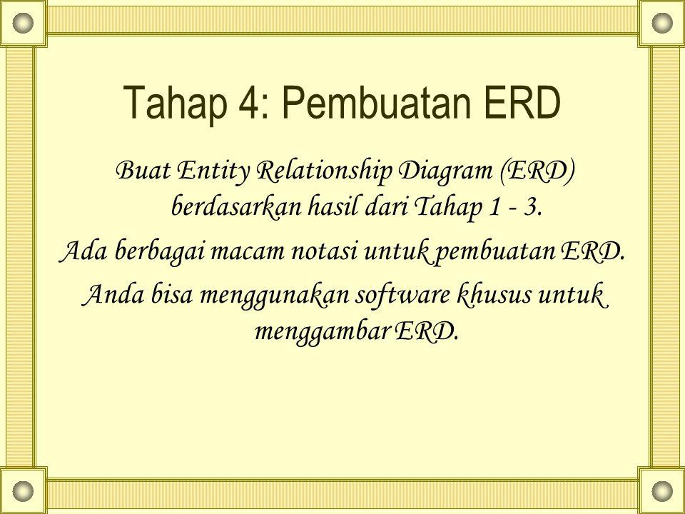 Tahap 4: Pembuatan ERD Buat Entity Relationship Diagram (ERD) berdasarkan hasil dari Tahap 1 - 3. Ada berbagai macam notasi untuk pembuatan ERD. Anda