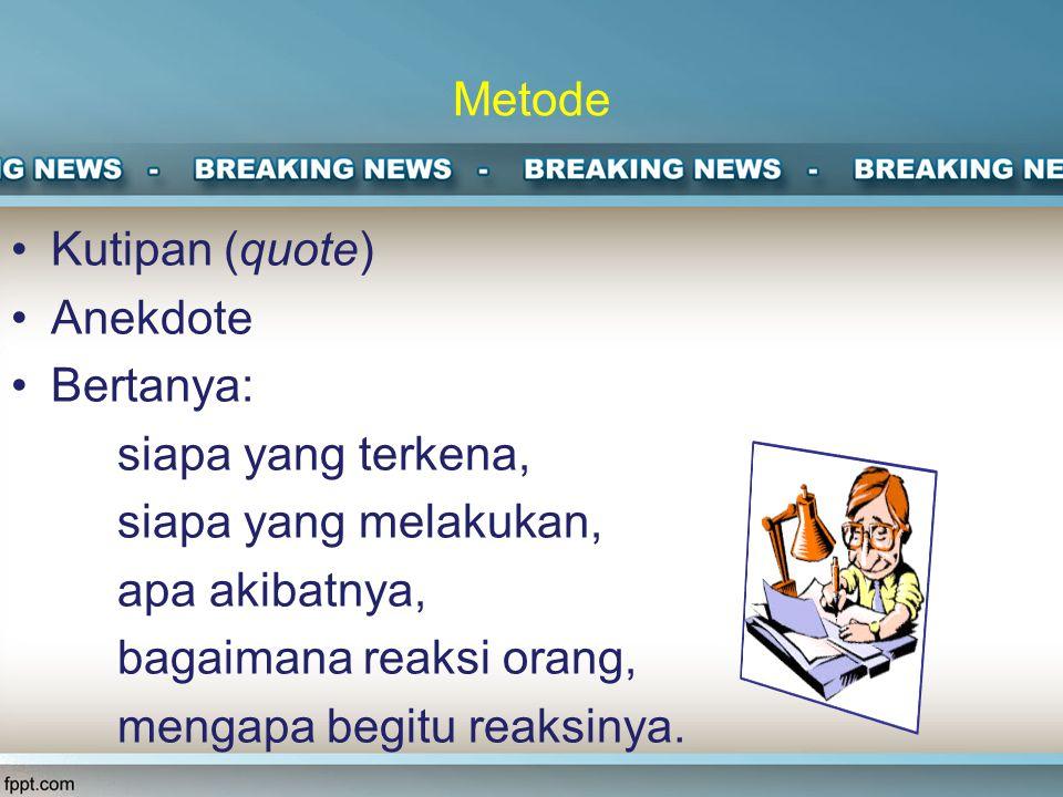 Metode Kutipan (quote) Anekdote Bertanya: siapa yang terkena, siapa yang melakukan, apa akibatnya, bagaimana reaksi orang, mengapa begitu reaksinya.