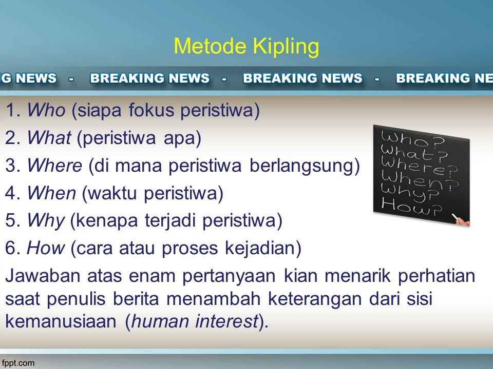 Metode Kipling 1.Who (siapa fokus peristiwa) 2. What (peristiwa apa) 3.