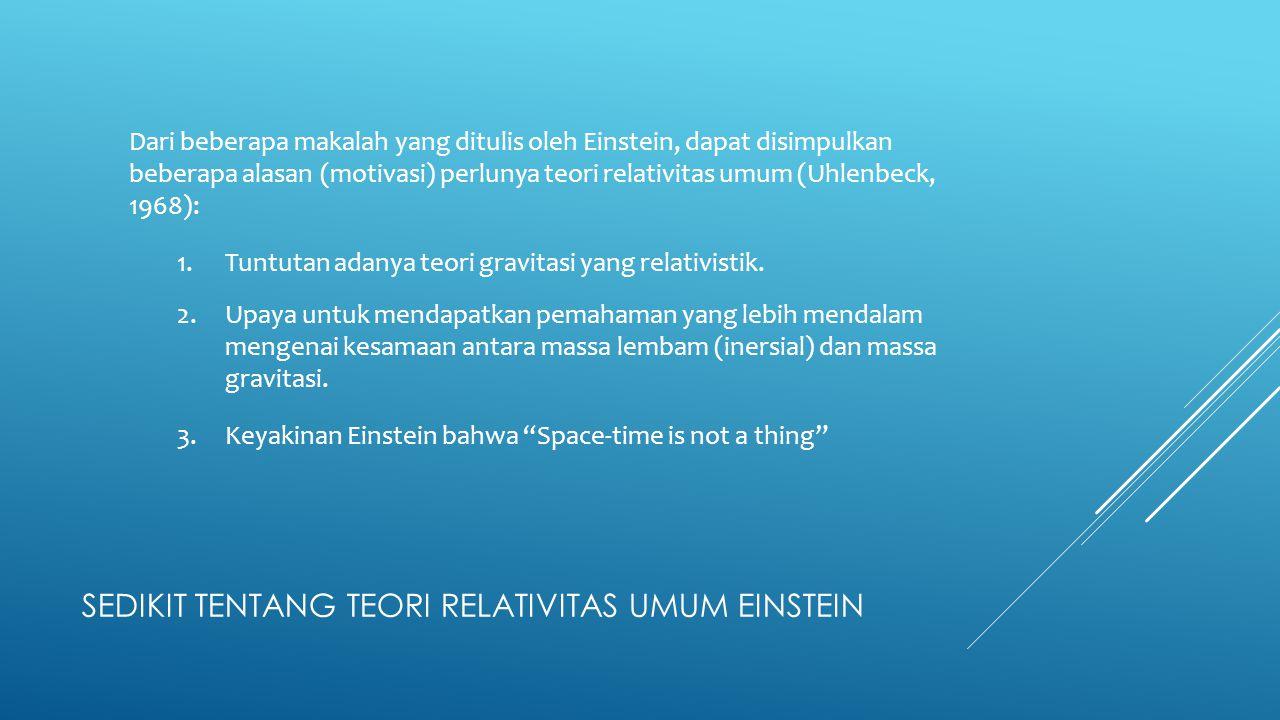 SEDIKIT TENTANG TEORI RELATIVITAS UMUM EINSTEIN Dari beberapa makalah yang ditulis oleh Einstein, dapat disimpulkan beberapa alasan (motivasi) perluny