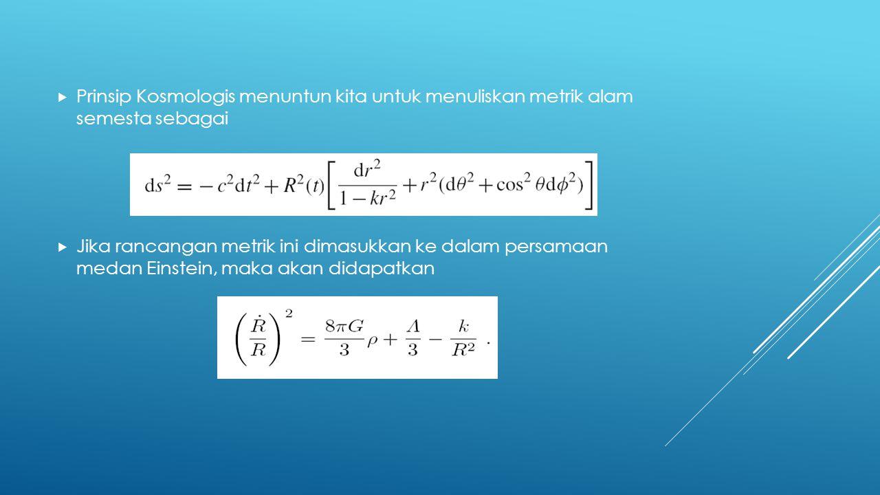  Prinsip Kosmologis menuntun kita untuk menuliskan metrik alam semesta sebagai  Jika rancangan metrik ini dimasukkan ke dalam persamaan medan Einste