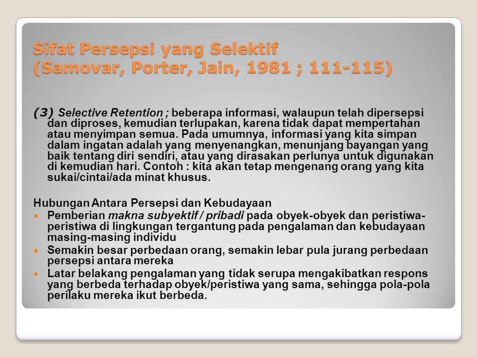 Sifat Persepsi yang Selektif (Samovar, Porter, Jain, 1981 ; 111-115) (3) Selective Retention ; beberapa informasi, walaupun telah dipersepsi dan dipro