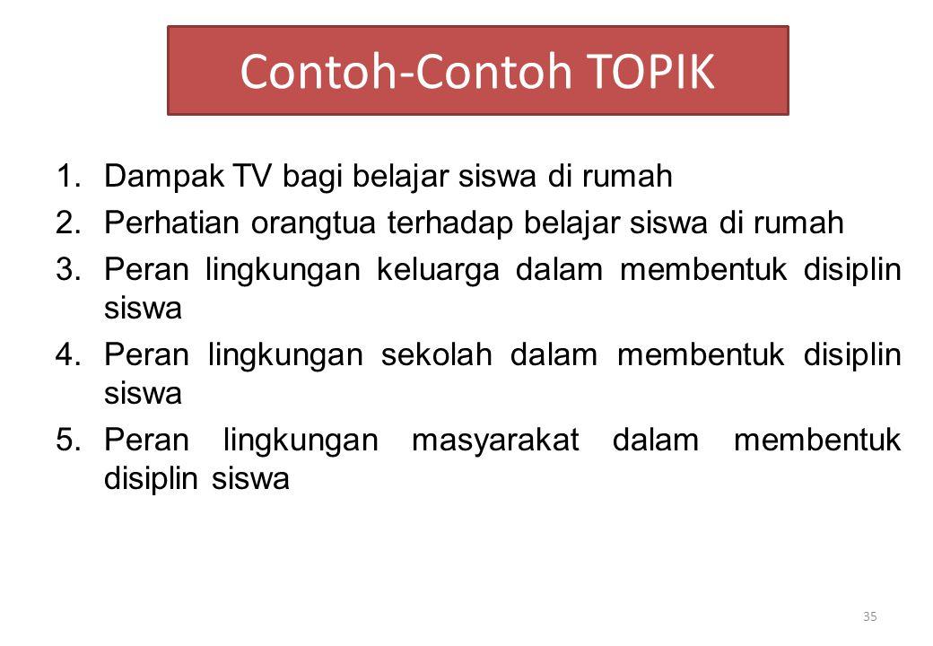 Contoh-Contoh TOPIK 1.Dampak TV bagi belajar siswa di rumah 2.Perhatian orangtua terhadap belajar siswa di rumah 3.Peran lingkungan keluarga dalam mem