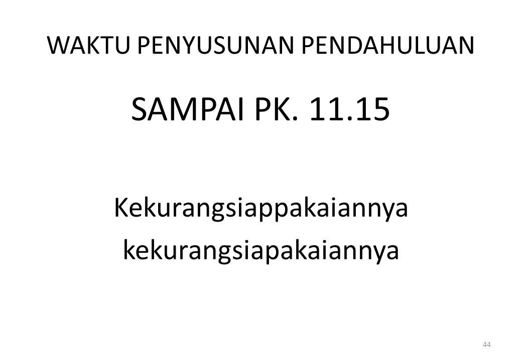 WAKTU PENYUSUNAN PENDAHULUAN SAMPAI PK. 11.15 Kekurangsiappakaiannya kekurangsiapakaiannya 44