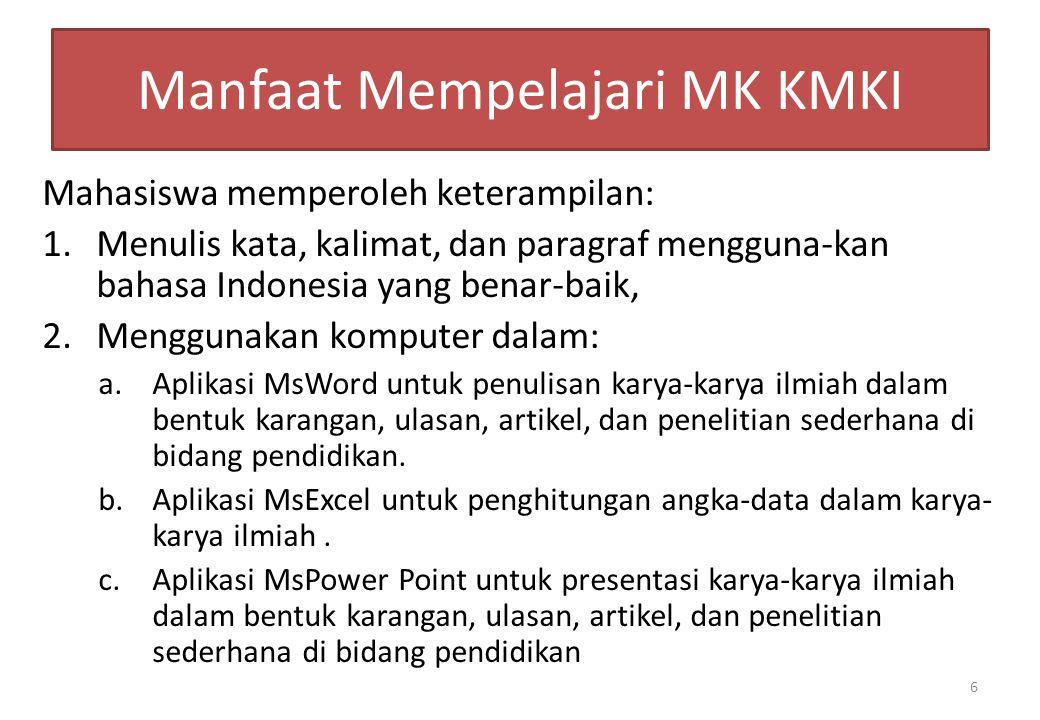 Manfaat Mempelajari MK KMKI Mahasiswa memperoleh keterampilan: 1.Menulis kata, kalimat, dan paragraf mengguna-kan bahasa Indonesia yang benar-baik, 2.