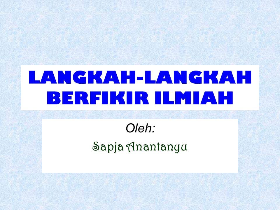 LANGKAH-LANGKAH BERFIKIR ILMIAH Oleh: Sapja Anantanyu
