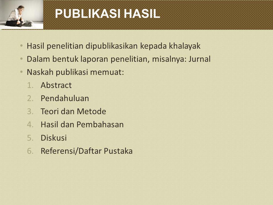 PUBLIKASI HASIL Hasil penelitian dipublikasikan kepada khalayak Dalam bentuk laporan penelitian, misalnya: Jurnal Naskah publikasi memuat: 1.Abstract 2.Pendahuluan 3.Teori dan Metode 4.Hasil dan Pembahasan 5.Diskusi 6.Referensi/Daftar Pustaka
