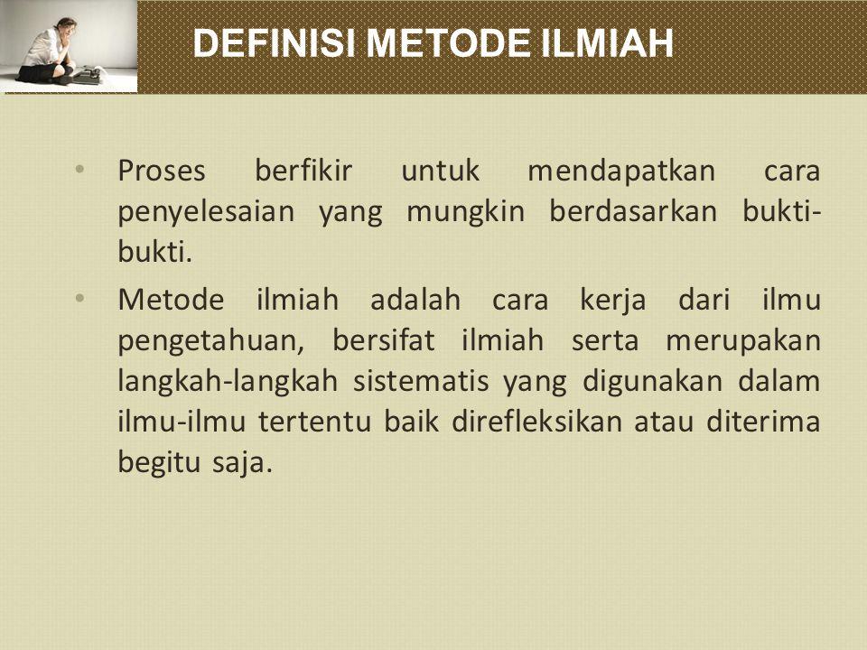 DEFINISI METODE ILMIAH Proses berfikir untuk mendapatkan cara penyelesaian yang mungkin berdasarkan bukti- bukti.