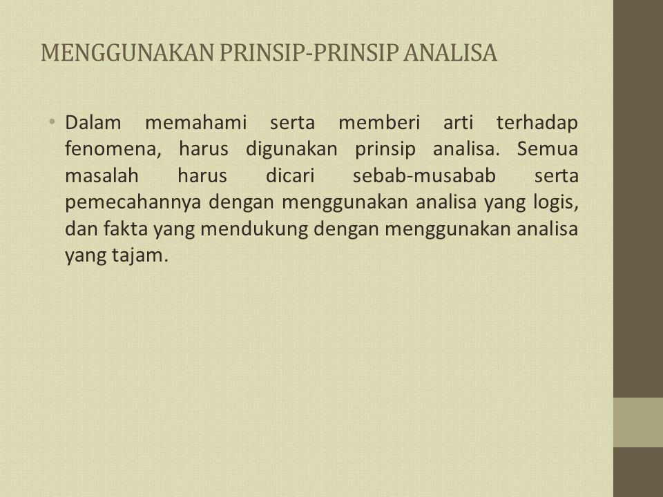 MENGGUNAKAN PRINSIP-PRINSIP ANALISA Dalam memahami serta memberi arti terhadap fenomena, harus digunakan prinsip analisa.