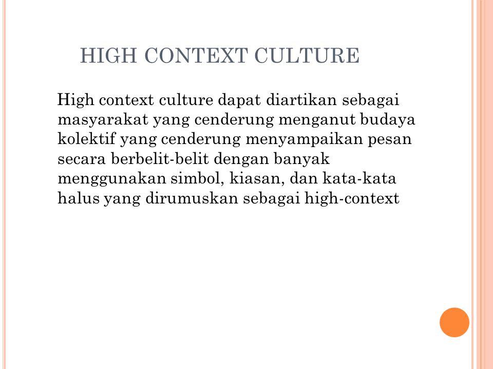 HIGH CONTEXT CULTURE High context culture dapat diartikan sebagai masyarakat yang cenderung menganut budaya kolektif yang cenderung menyampaikan pesan