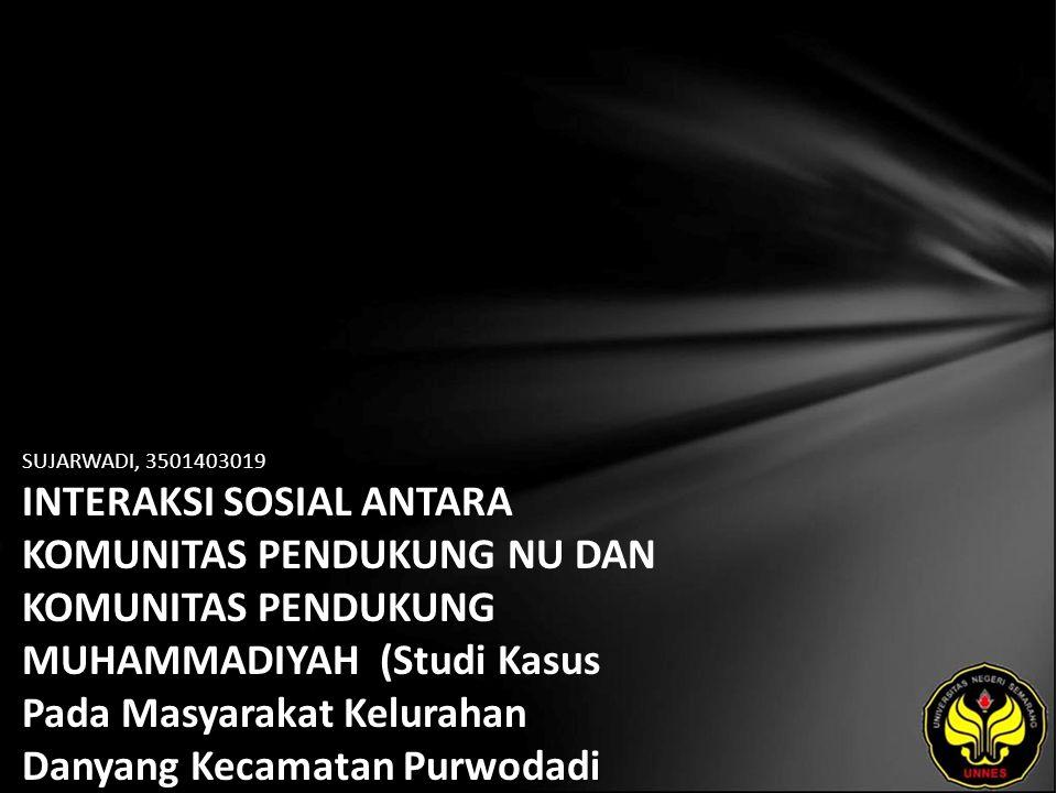 SUJARWADI, 3501403019 INTERAKSI SOSIAL ANTARA KOMUNITAS PENDUKUNG NU DAN KOMUNITAS PENDUKUNG MUHAMMADIYAH (Studi Kasus Pada Masyarakat Kelurahan Danyang Kecamatan Purwodadi Kabupaten Grobogan)