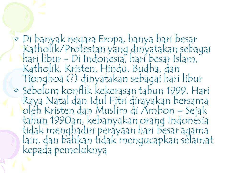 Di banyak negara Eropa, hanya hari besar Katholik/Protestan yang dinyatakan sebagai hari libur - Di Indonesia, hari besar Islam, Katholik, Kristen, Hindu, Budha, dan Tionghoa (?) dinyatakan sebagai hari libur Sebelum konflik kekerasan tahun 1999, Hari Raya Natal dan Idul Fitri dirayakan bersama oleh Kristen dan Muslim di Ambon – Sejak tahun 1990an, kebanyakan orang Indonesia tidak menghadiri perayaan hari besar agama lain, dan bahkan tidak mengucapkan selamat kepada pemeluknya