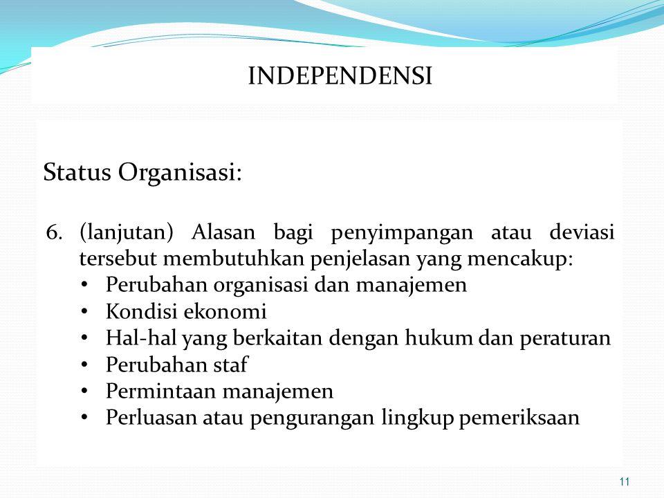 11 Status Organisasi: 6.(lanjutan) Alasan bagi penyimpangan atau deviasi tersebut membutuhkan penjelasan yang mencakup: Perubahan organisasi dan manajemen Kondisi ekonomi Hal-hal yang berkaitan dengan hukum dan peraturan Perubahan staf Permintaan manajemen Perluasan atau pengurangan lingkup pemeriksaan INDEPENDENSI