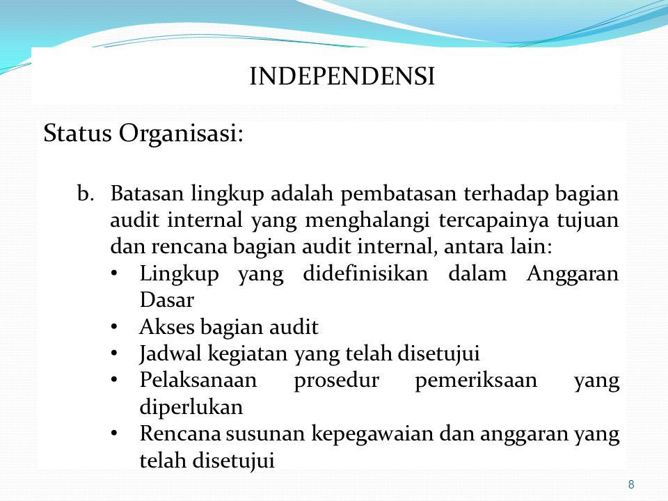 8 Status Organisasi: b.Batasan lingkup adalah pembatasan terhadap bagian audit internal yang menghalangi tercapainya tujuan dan rencana bagian audit internal, antara lain: Lingkup yang didefinisikan dalam Anggaran Dasar Akses bagian audit Jadwal kegiatan yang telah disetujui Pelaksanaan prosedur pemeriksaan yang diperlukan Rencana susunan kepegawaian dan anggaran yang telah disetujui INDEPENDENSI