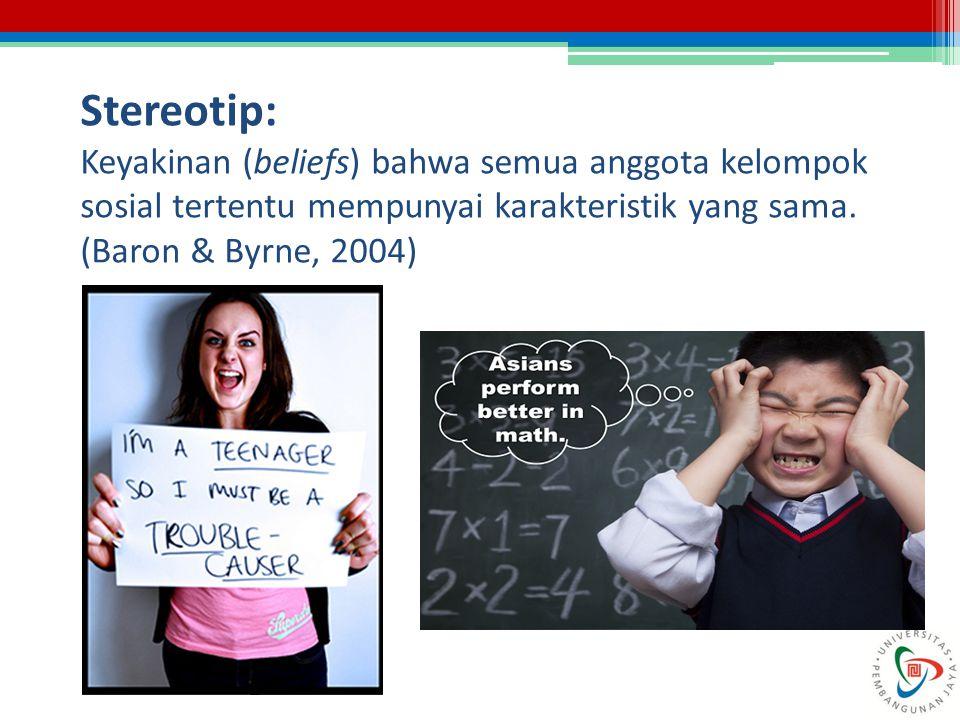 Stereotip: Keyakinan (beliefs) bahwa semua anggota kelompok sosial tertentu mempunyai karakteristik yang sama. (Baron & Byrne, 2004)