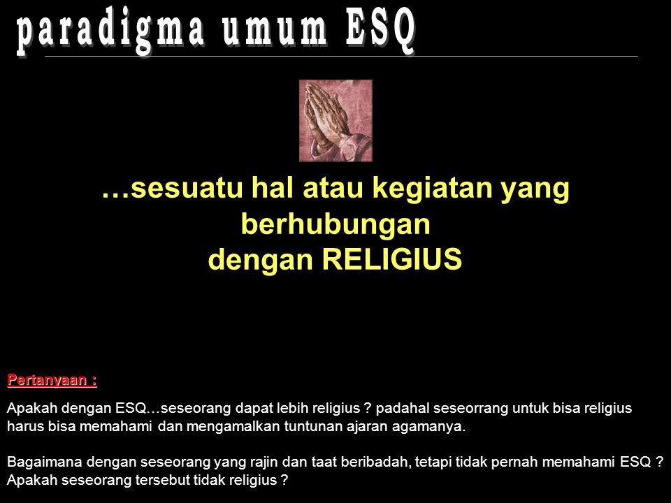 …sesuatu hal atau kegiatan yang berhubungan dengan RELIGIUS Pertanyaan : Apakah dengan ESQ…seseorang dapat lebih religius .