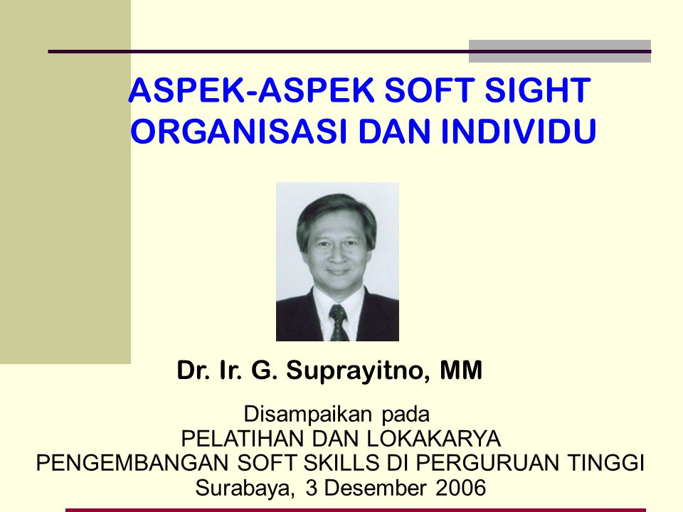 Disampaikan pada PELATIHAN DAN LOKAKARYA PENGEMBANGAN SOFT SKILLS DI PERGURUAN TINGGI Surabaya, 3 Desember 2006 Dr. Ir. G. Suprayitno, MM ASPEK-ASPEK