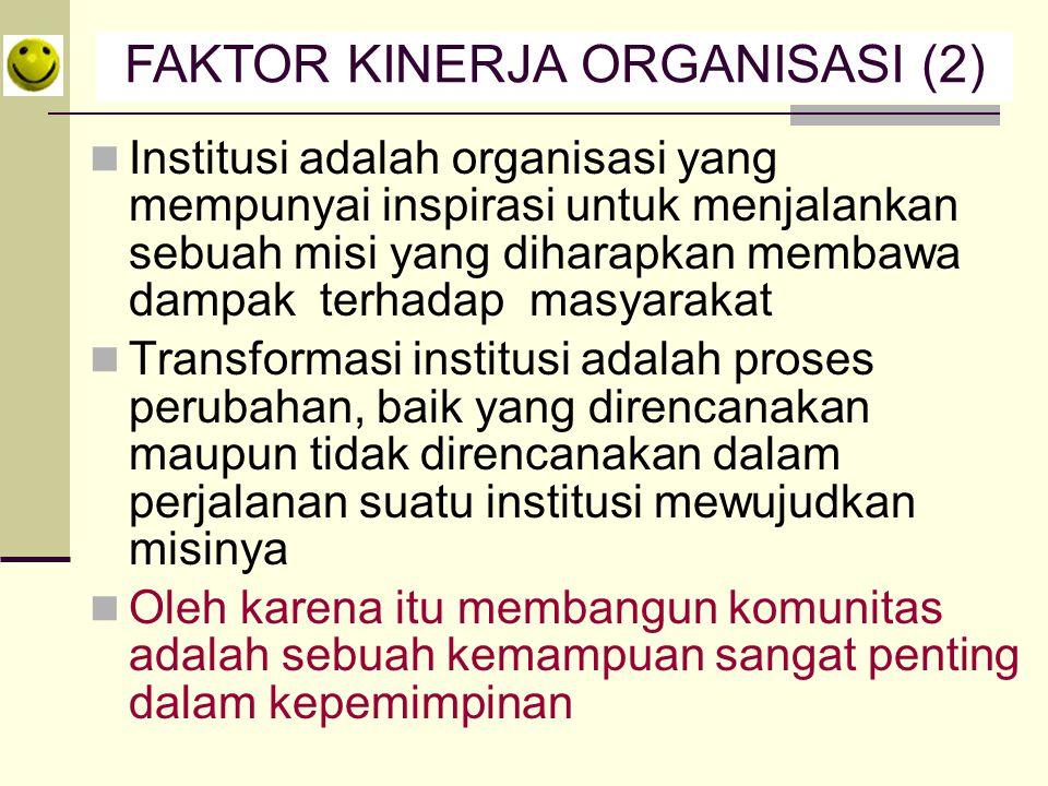 Institusi adalah organisasi yang mempunyai inspirasi untuk menjalankan sebuah misi yang diharapkan membawa dampak terhadap masyarakat Transformasi institusi adalah proses perubahan, baik yang direncanakan maupun tidak direncanakan dalam perjalanan suatu institusi mewujudkan misinya Oleh karena itu membangun komunitas adalah sebuah kemampuan sangat penting dalam kepemimpinan FAKTOR KINERJA ORGANISASI (2)