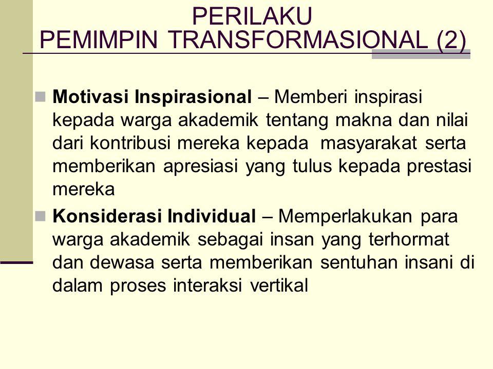 Motivasi Inspirasional – Memberi inspirasi kepada warga akademik tentang makna dan nilai dari kontribusi mereka kepada masyarakat serta memberikan apresiasi yang tulus kepada prestasi mereka Konsiderasi Individual – Memperlakukan para warga akademik sebagai insan yang terhormat dan dewasa serta memberikan sentuhan insani di dalam proses interaksi vertikal PERILAKU PEMIMPIN TRANSFORMASIONAL (2)