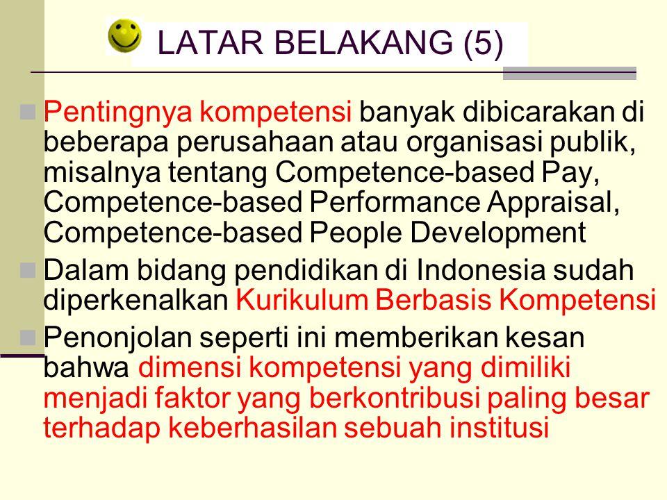 LATAR BELAKANG (5) Pentingnya kompetensi banyak dibicarakan di beberapa perusahaan atau organisasi publik, misalnya tentang Competence-based Pay, Competence-based Performance Appraisal, Competence-based People Development Dalam bidang pendidikan di Indonesia sudah diperkenalkan Kurikulum Berbasis Kompetensi Penonjolan seperti ini memberikan kesan bahwa dimensi kompetensi yang dimiliki menjadi faktor yang berkontribusi paling besar terhadap keberhasilan sebuah institusi