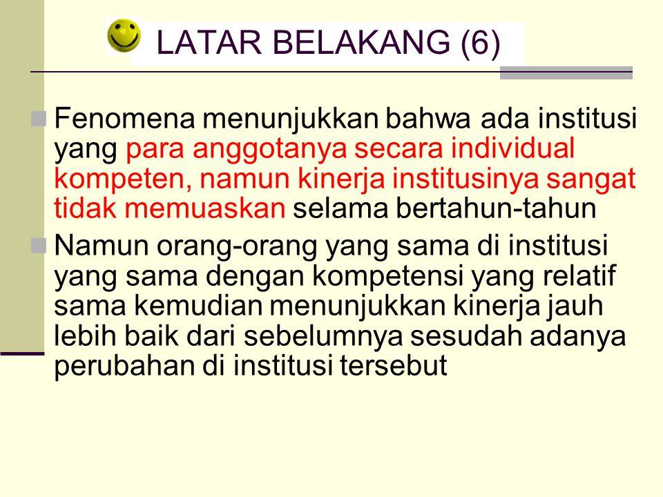 LATAR BELAKANG (6) Fenomena menunjukkan bahwa ada institusi yang para anggotanya secara individual kompeten, namun kinerja institusinya sangat tidak m