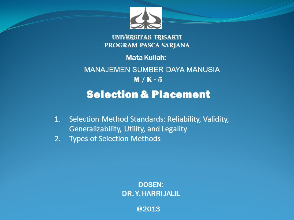 UNIVERSITAS TRISAKTI PROGRAM PASCA SARJANA Mata Kuliah: MANAJEMEN SUMBER DAYA MANUSIA M / K - 5 Selection & Placement DOSEN: DR. Y. HARRI JALIL @2013