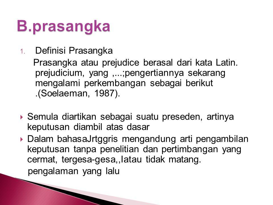 1. Definisi Prasangka Prasangka atau prejudice berasal dari kata Latin. prejudicium, yang,...;pengertiannya sekarang mengalami perkembangan sebagai be