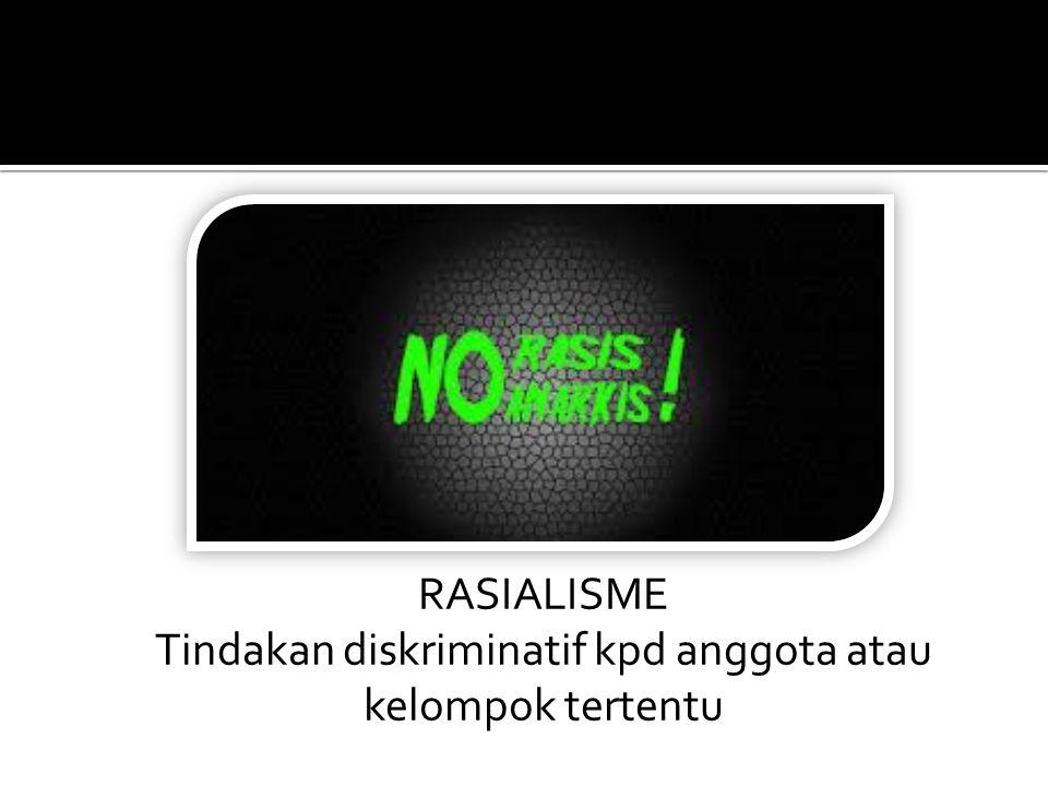 RASIALISME Tindakan diskriminatif kpd anggota atau kelompok tertentu