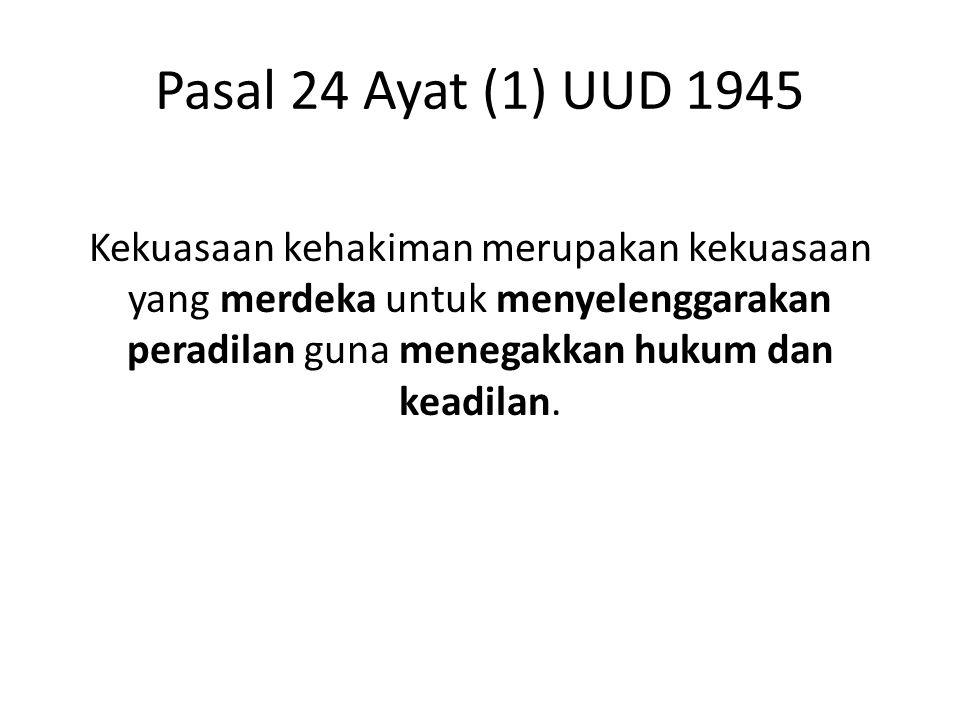 Pasal 24 Ayat (1) UUD 1945 Kekuasaan kehakiman merupakan kekuasaan yang merdeka untuk menyelenggarakan peradilan guna menegakkan hukum dan keadilan.