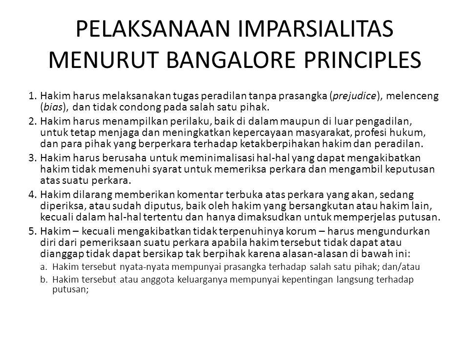 PELAKSANAAN IMPARSIALITAS MENURUT BANGALORE PRINCIPLES 1.Hakim harus melaksanakan tugas peradilan tanpa prasangka (prejudice), melenceng (bias), dan tidak condong pada salah satu pihak.