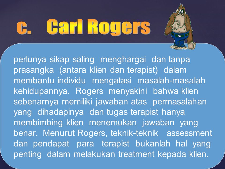 perlunya sikap saling menghargai dan tanpa prasangka (antara klien dan terapist) dalam membantu individu mengatasi masalah-masalah kehidupannya. Roger