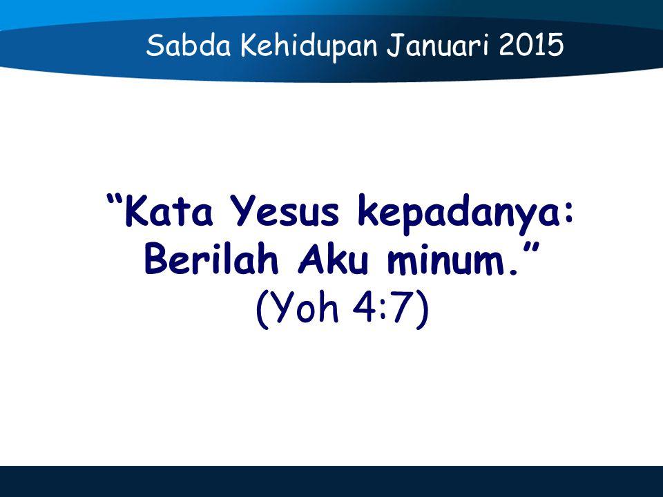 Kata Yesus kepadanya: Berilah Aku minum. (Yoh 4:7) Sabda Kehidupan Januari 2015