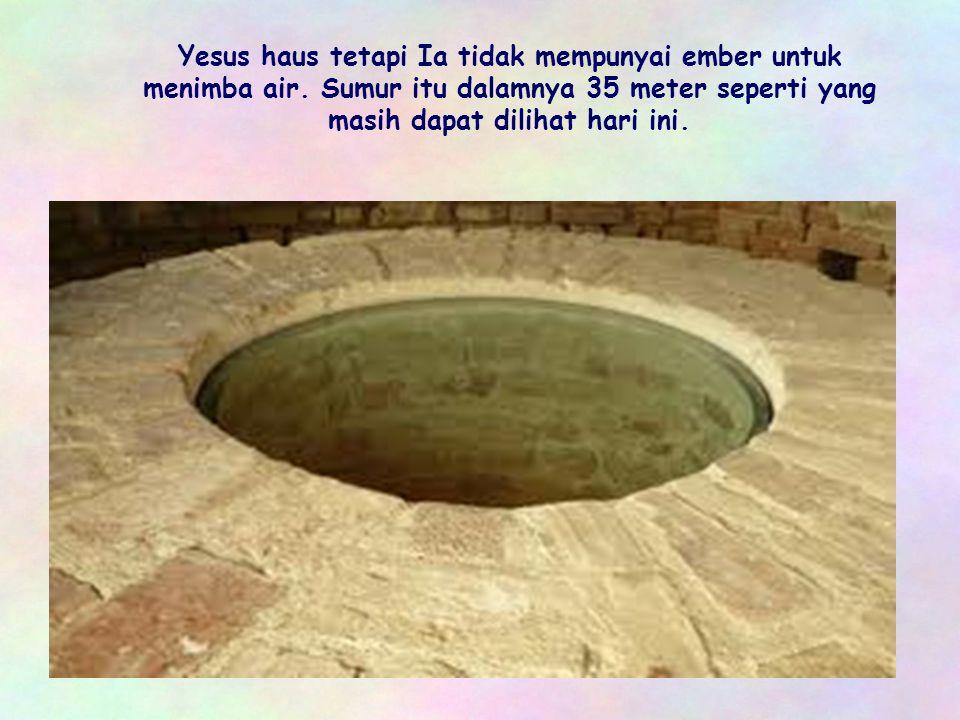 Berjalan di bawah terik matahari membuat Yesus menjadi sangat letih. Karena itu Ia duduk di pinggir sumur yang dibangun oleh patriark Yakub 1.700 tahu
