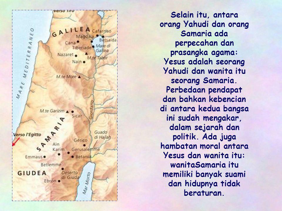 Selain itu, antara orang Yahudi dan orang Samaria ada perpecahan dan prasangka agama: Yesus adalah seorang Yahudi dan wanita itu seorang Samaria.
