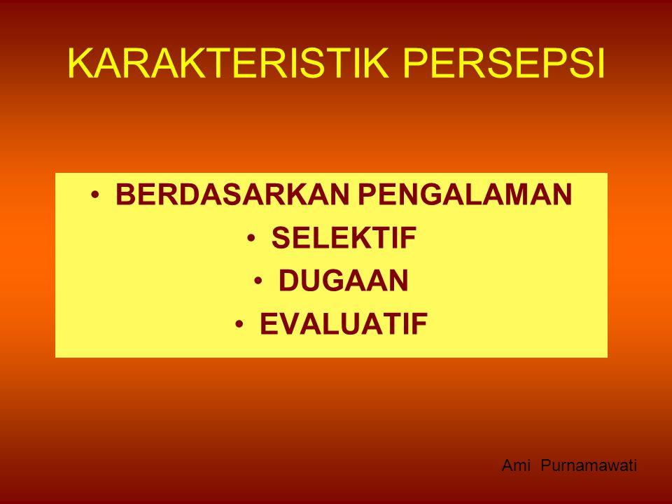 KARAKTERISTIK PERSEPSI BERDASARKAN PENGALAMAN SELEKTIF DUGAAN EVALUATIF Ami Purnamawati