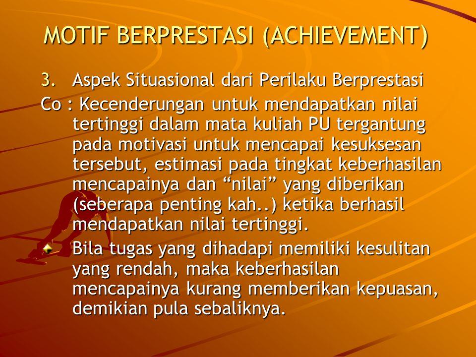 MOTIF BERPRESTASI (ACHIEVEMENT ) 3.Aspek Situasional dari Perilaku Berprestasi Co : Kecenderungan untuk mendapatkan nilai tertinggi dalam mata kuliah