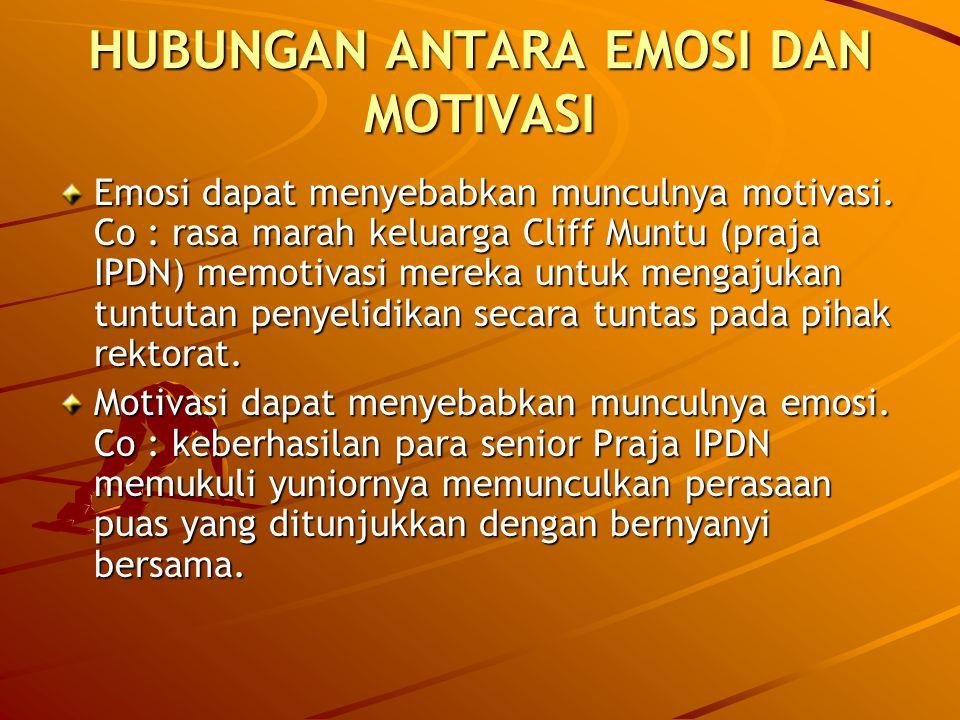 HUBUNGAN ANTARA EMOSI DAN MOTIVASI Emosi dapat menyebabkan munculnya motivasi. Co : rasa marah keluarga Cliff Muntu (praja IPDN) memotivasi mereka unt