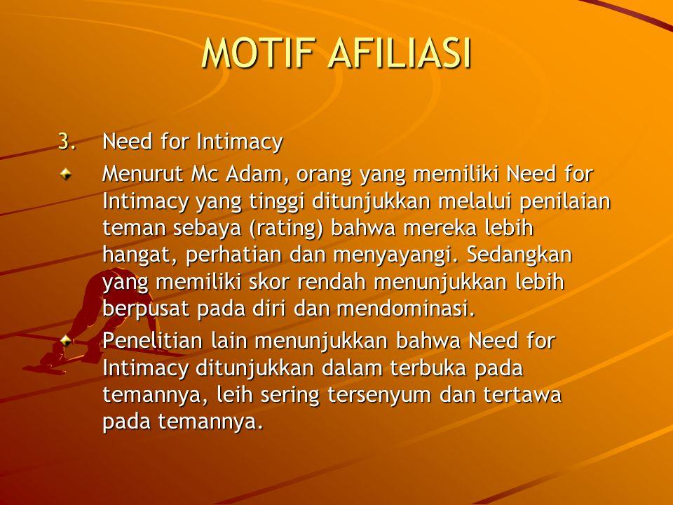 MOTIF AFILIASI 3.Need for Intimacy Menurut Mc Adam, orang yang memiliki Need for Intimacy yang tinggi ditunjukkan melalui penilaian teman sebaya (rating) bahwa mereka lebih hangat, perhatian dan menyayangi.