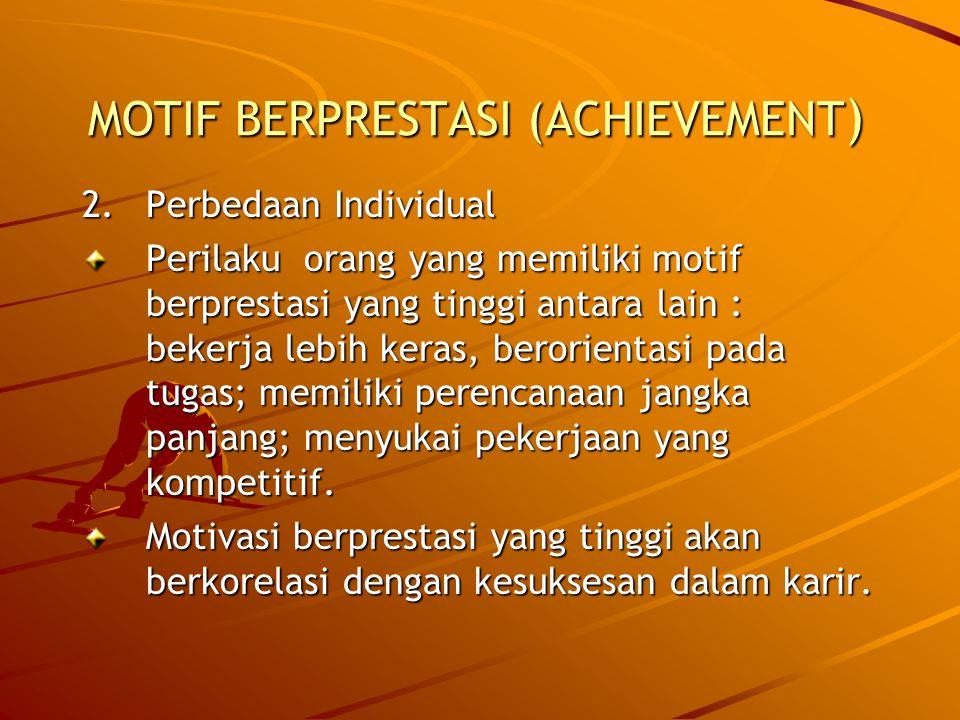 MOTIF BERPRESTASI (ACHIEVEMENT ) 2.Perbedaan Individual Perilaku orang yang memiliki motif berprestasi yang tinggi antara lain : bekerja lebih keras, berorientasi pada tugas; memiliki perencanaan jangka panjang; menyukai pekerjaan yang kompetitif.