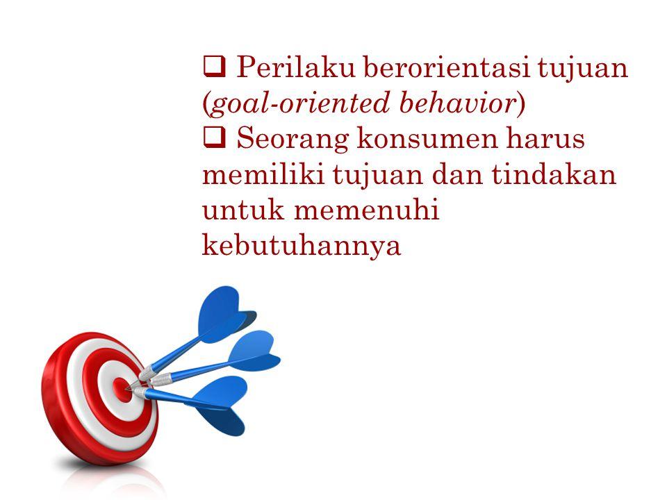  Perilaku berorientasi tujuan ( goal-oriented behavior )  Seorang konsumen harus memiliki tujuan dan tindakan untuk memenuhi kebutuhannya