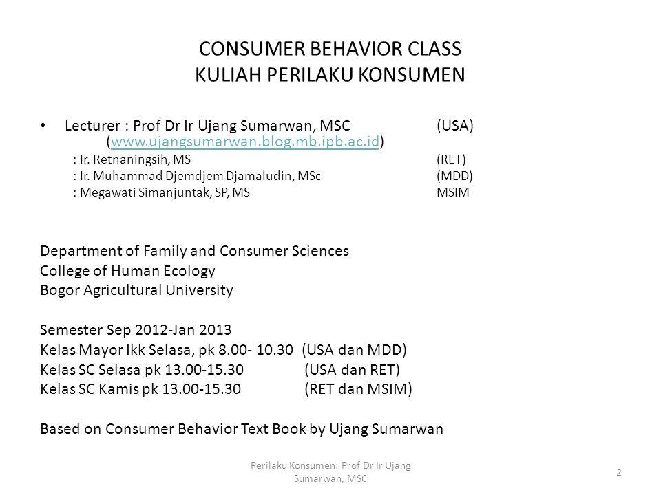 CONSUMER BEHAVIOR CLASS KULIAH PERILAKU KONSUMEN Lecturer : Prof Dr Ir Ujang Sumarwan, MSC (USA) (www.ujangsumarwan.blog.mb.ipb.ac.id)www.ujangsumarwa